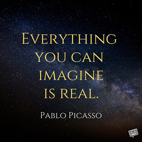 Everything you can imagine is real. Pablo Picasso