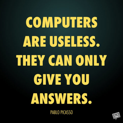 Computers are useless. They can only give you answers. Pablo Picasso