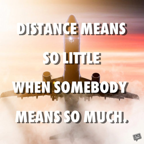 Distance means so little when somebody means so much.
