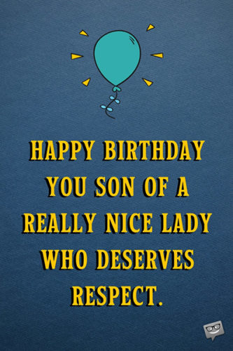 Happy Birthday you son of a really nice lady who deserves respect.
