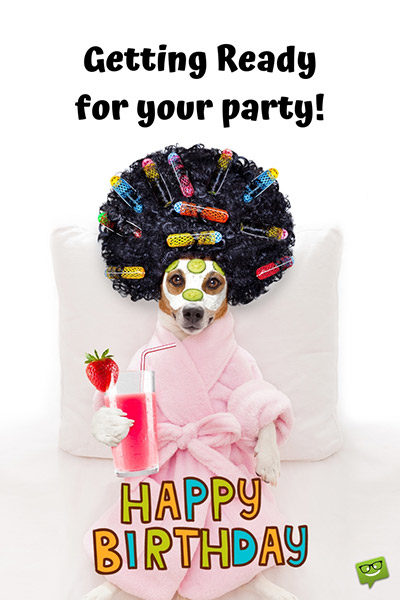Getting ready for your birthday party! Happy Birthday.