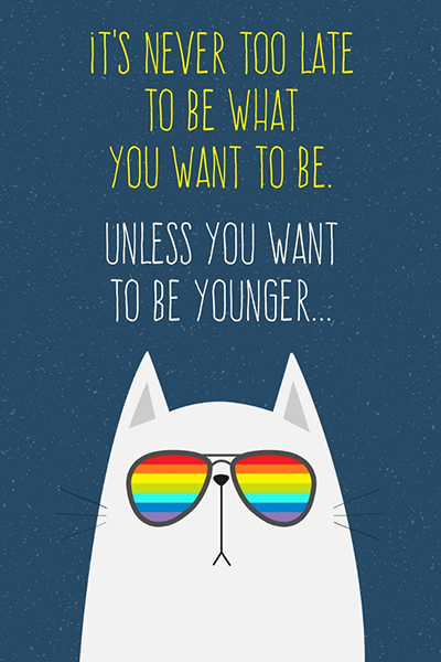 It's never too late to bee what you want to be. Unless you want to be younger...