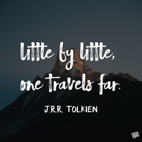 Little by little, one travels far. J.R.R. Tolkien