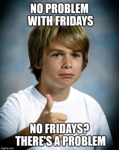 No problem with Fridays. No Fridays? There's a problem.