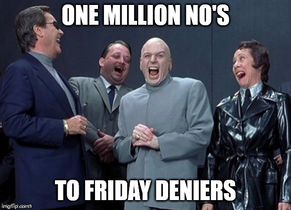 One million no's to Friday deniers.