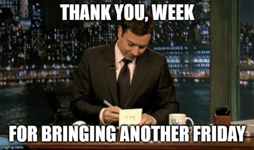 Thank you, week, for bringing another Friday.