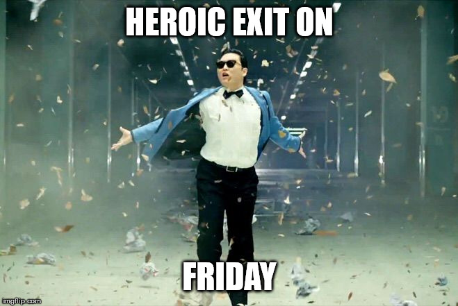 Heroic exit on Friday.