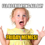 I'll be fridaying all day. Funny Friday memes.