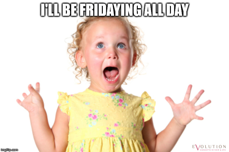 I'll be fridaying all day.