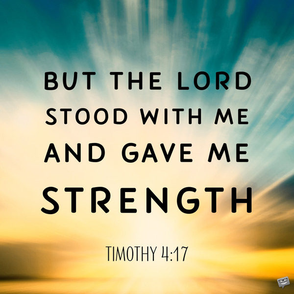But the Lord stood with me and gave me strength. Timothy 4:17