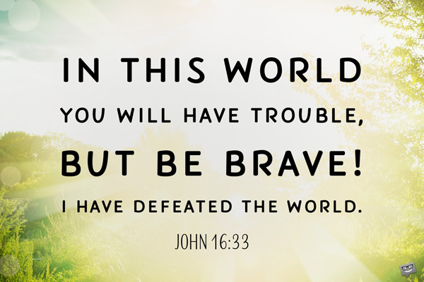 In this world you will have trouble, but be brave! I have defeated the world. John 16:33