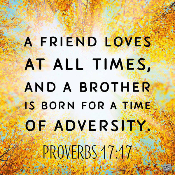 A friend loves at all times, and a brother is born for a time of adversity. Proverbs 17:177