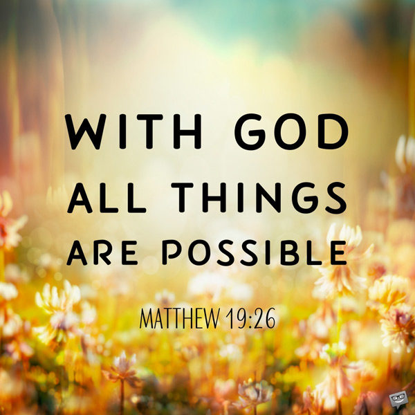 With God all things are possible. Matthew 19:26.