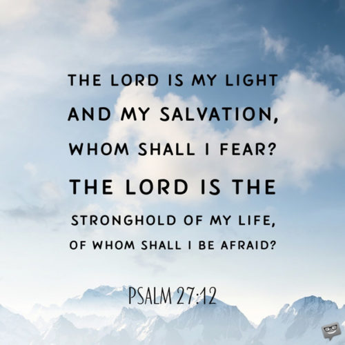 The Lord is my light and my salvation, whom shall I fear? The Lord is the stronghold of my life, of whom shall I be afraid? Psalm 27:12