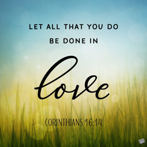 Let all that you do be don in love. Corinthians 16:14