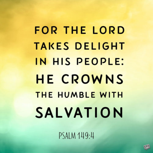 For the Lord takes delight in his people: He crowns the humble with salvation. Psalm 149:4
