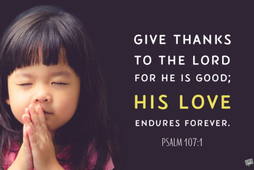 Give thanks to the Lord for He is good; His love endures forever. Psalm 107:1