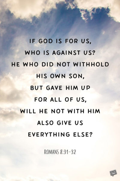 If God is for us, who is against us? He who did not withhold His own Son, but gave Him up for all of us, will He not with Him also give us everything else? Romans 8:31-32