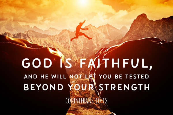 God is faithful, and he will not let you be tested beyond your strength. Corinthians 10:12