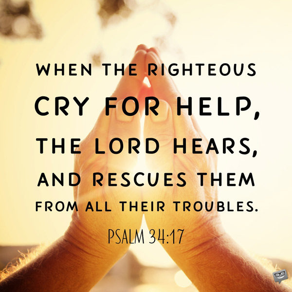 When the righteous cry for help, the Lord hears, and rescues them from all their troubles. Psalm 34:17
