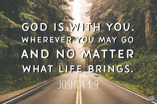God is with you. Wherever you may god and no matter what life brings. Joshua 1:9