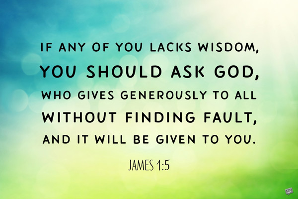 If any of you lacks wisdom, you should ask God, who gives generously to all without finding fault, and it will be given to you. James 1:5