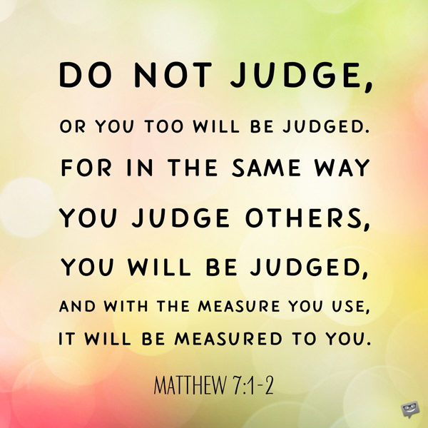 Do not judge, or you too will be judged. For in the same way you judge others, you will be judged, and with the measure you use, it will be measured to you. Matthew 7:1-2