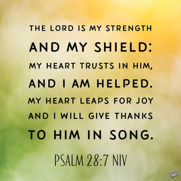 The Lord is my strength and my shield: my heart trusts in Him, and I am helped. My heart leaps for joy and I will give thanks to Him in Song. Psalm 28:7