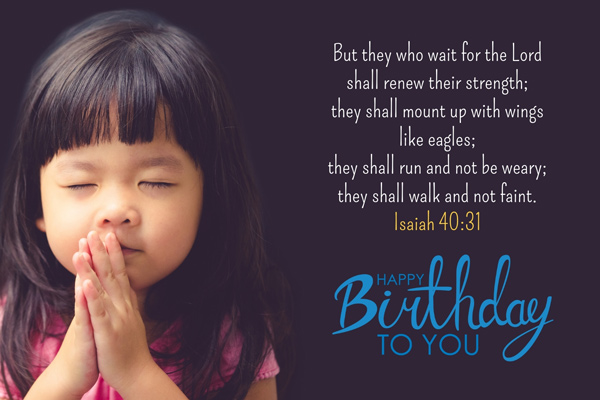 But they who wait for the Lord shall renew their strength; they shall mount up with wings like eagles; they shall run and not be weary; they shall walk and not faint. Isaiah 40:31 Happy Birthday to you.