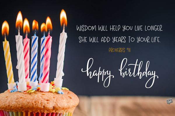 Wisdom will help you live longer; she will add years to your life. Proverbs 9:11 Happy Birthday.