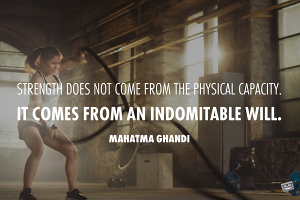 Strength does not come from a physical capacity. It comes for an indomitable will. Mahatma Ghandi