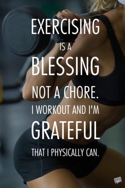 Exercising is a blessing not a chore. I workout and I'm grateful that I physical can.
