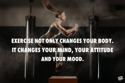 Exercise not only changes your body. It changes your mind, your attitude and your mood.