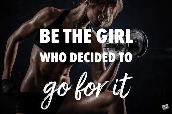Be the girl who decided to go for it.