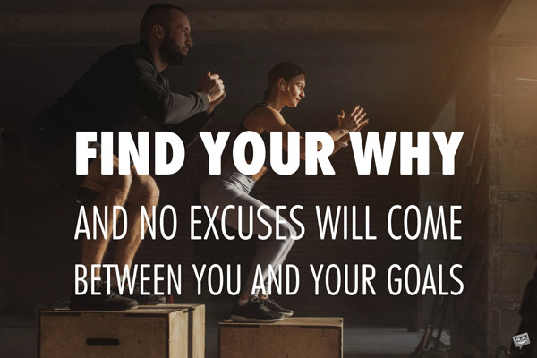 Find your why and no excuses will come between you and your goals.