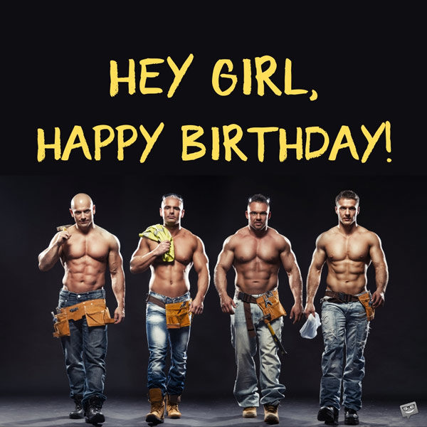 Hey girl, happy birthday.