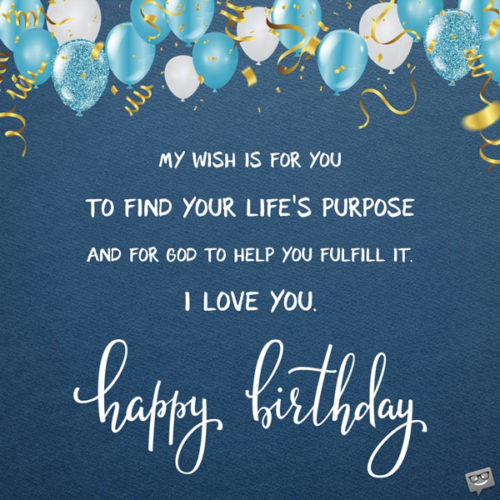 My wish is for you to find your life's purpose and for God to help you fulfill it. I love you. Happy Birthday.