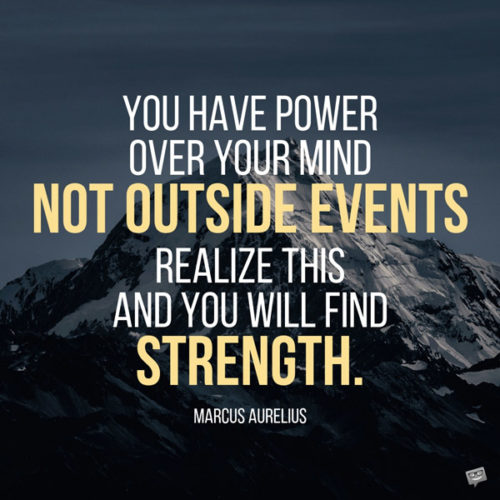 You have power over your mind - not outside events. Realize this, and you will find strength. Marcus Aurelius