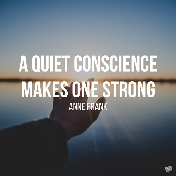 A quiet conscience makes on strong. Anne Frank