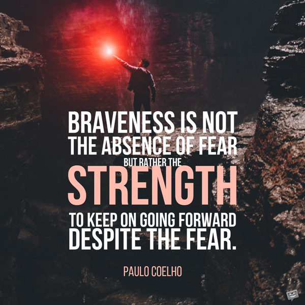 Braveness is not the absence of fear but rather the strength to keep on going forward despite the fear. Paulo Coelho