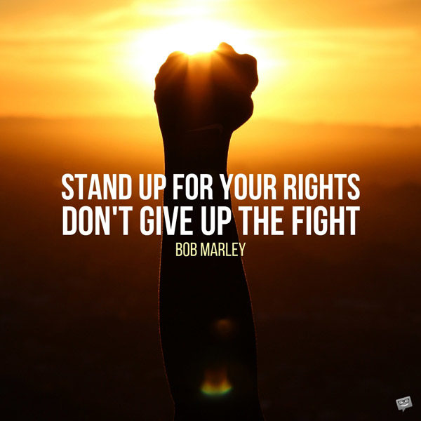 Stand up for your rights. Don't give up the fight. Bob Marley