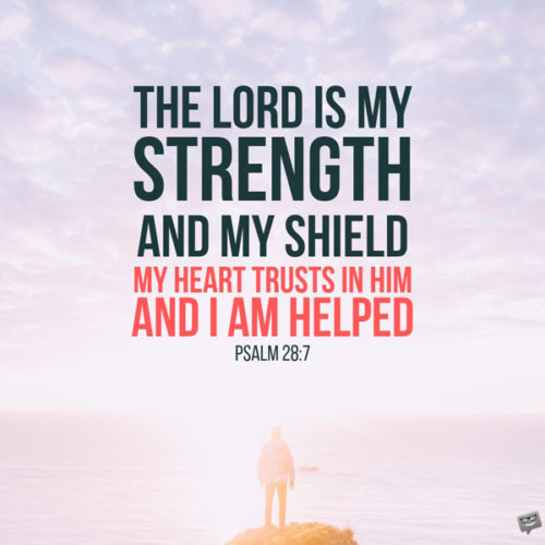 The Lord is my strength and my shield; my heart trusts in him, and I am helped. My heart leaps for joy and I will give thanks to him in song. Psalm 28:7