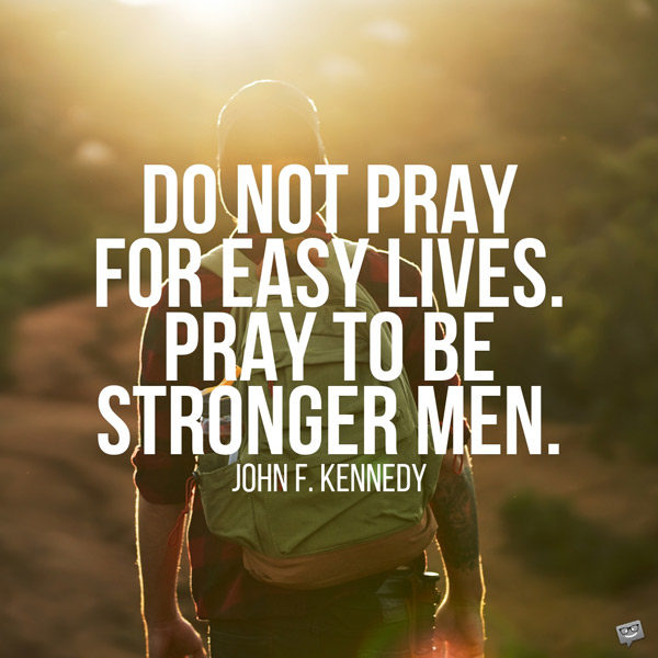 Do not pray for easy lives. Pray to be stronger men. John F. Kennedy