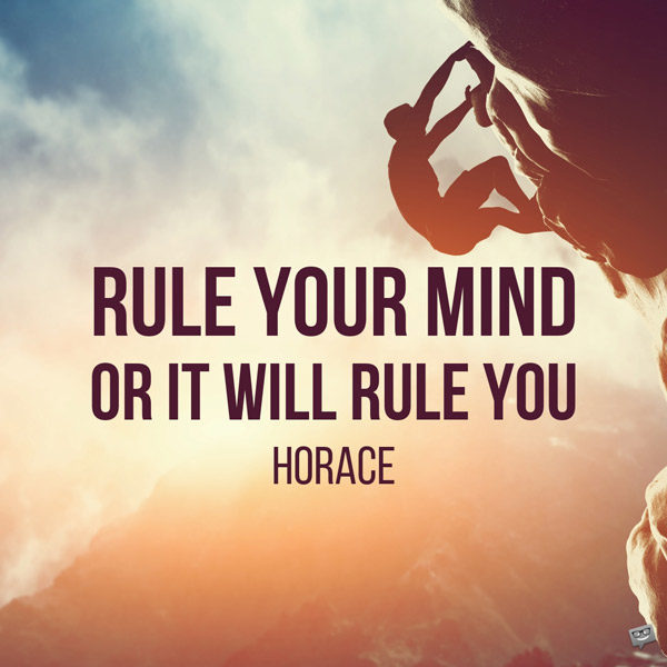 Rule your mind or it will rule you. Horace