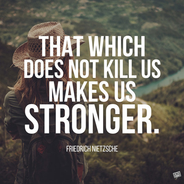 That which does not kill us makes us stronger. Friedrich Nietzsche