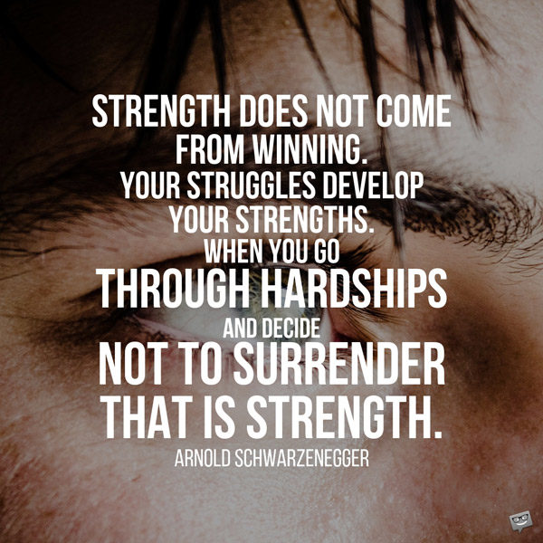 Strength does not come from winning. Your struggles develop your strengths. When you go through hardships and decide not to surrender, that is strength. Arnold Schwarzenegger