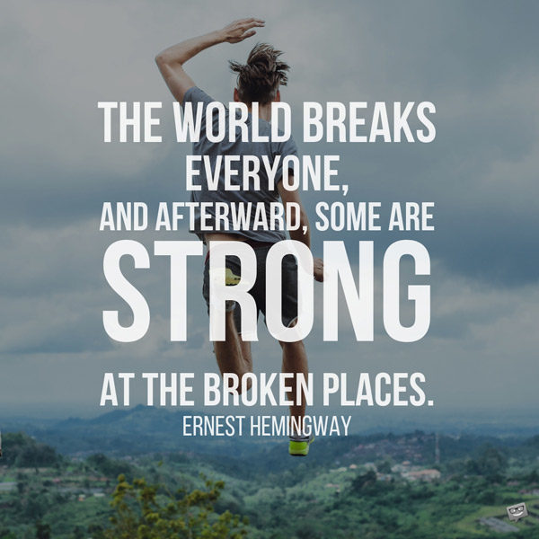 The world breaks everyone, and afterward, some are strong at the broken places. Ernest Hemingway