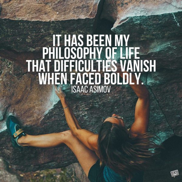 It has been my philosophy of life that difficulties vanish when faced boldly. Isaac Asimov
