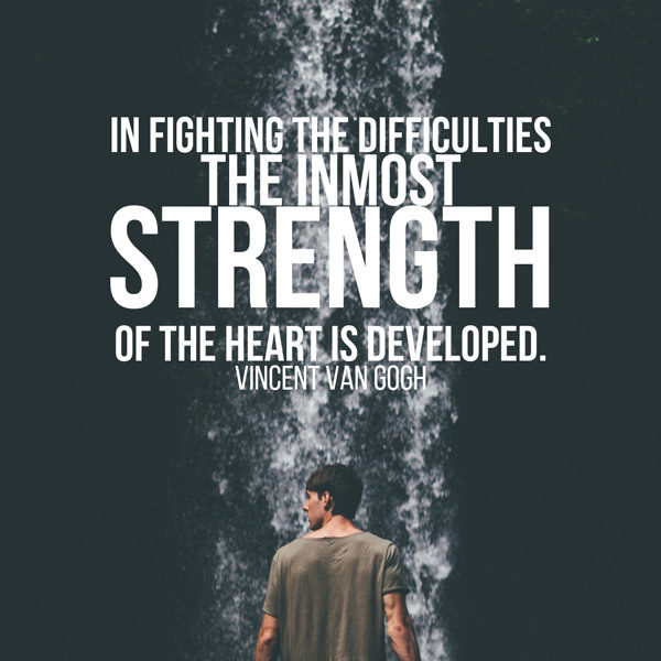 In fighting the difficulties the inmost strength of the heart is developed. Vincent Van Gogh