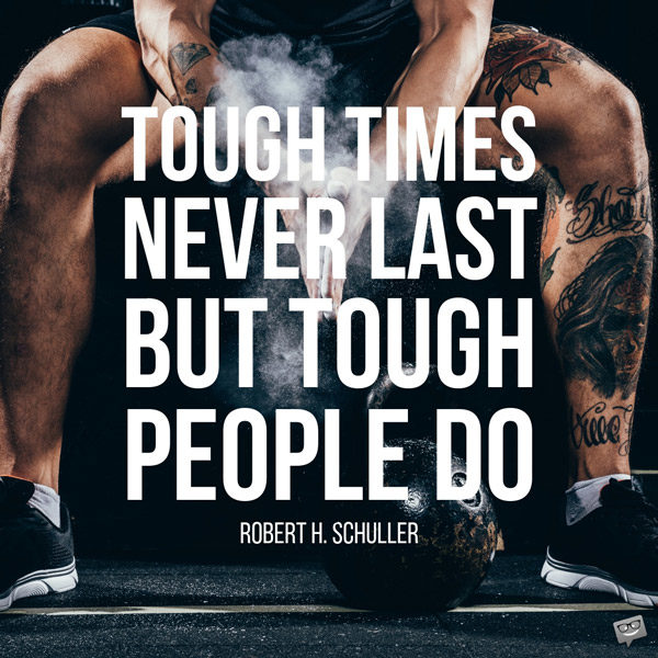 Tough times never last, but tough people do. Robert H. Schuller